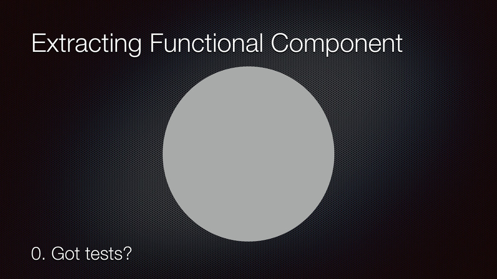 Extracting Functional Component 0. Got tests?