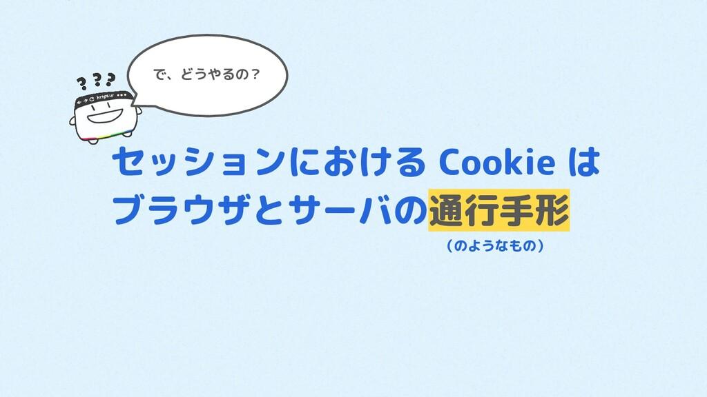 で、どうやるの? セッションにおける Cookie は ブラウザとサーバの通行手形      ...