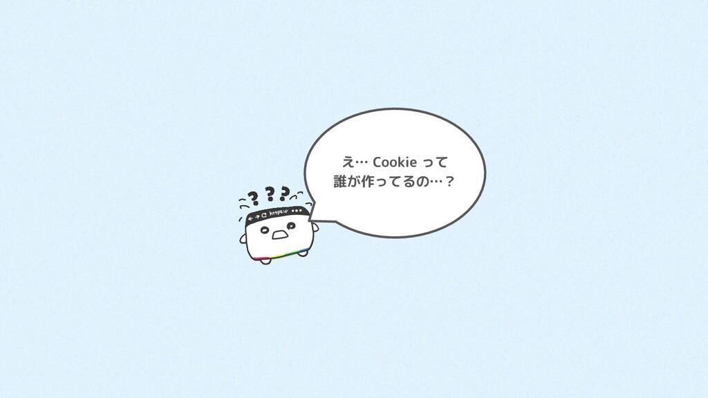 え… Cookie って 誰が作ってるの…?