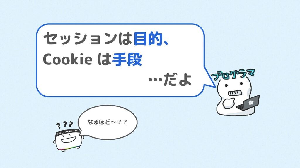 セッションは目的、 Cookie は手段        …だよ なるほど〜??