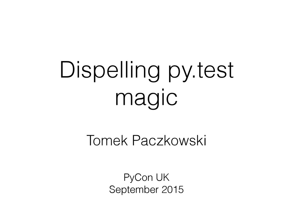 Dispelling py.test magic Tomek Paczkowski PyCon...