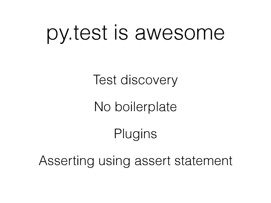 py.test is awesome Test discovery No boilerplat...