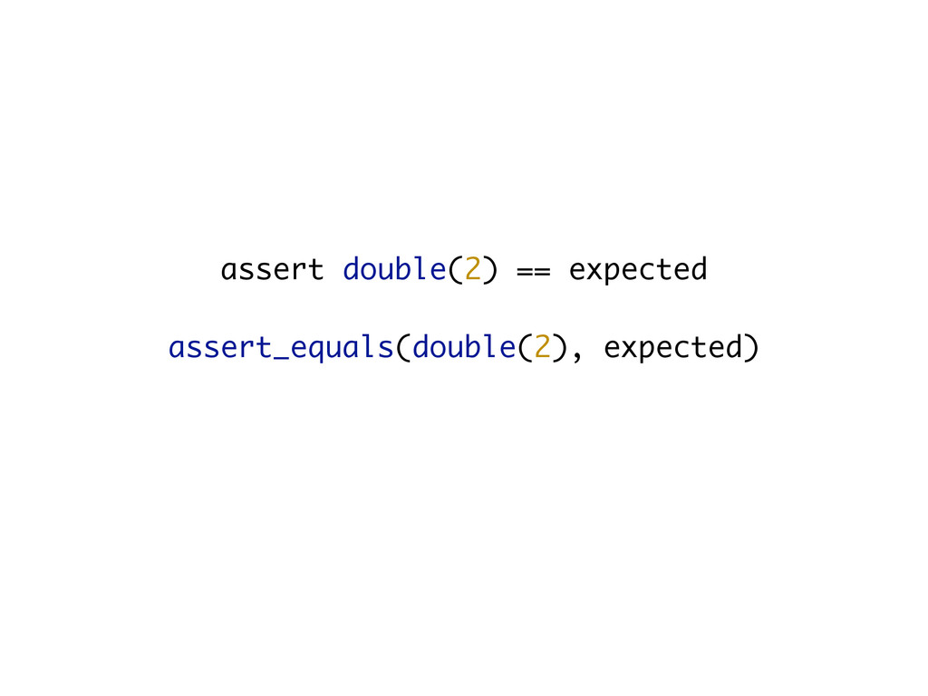 assert double(2) == expected assert_equals(doub...