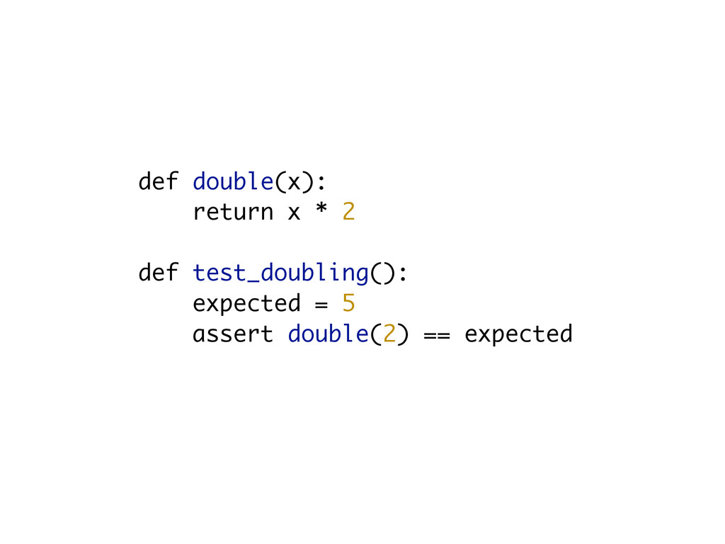 def double(x): return x * 2 def test_doubling()...