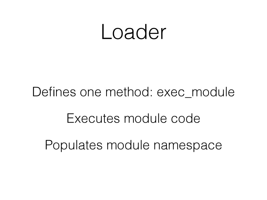 Loader Defines one method: exec_module Executes ...
