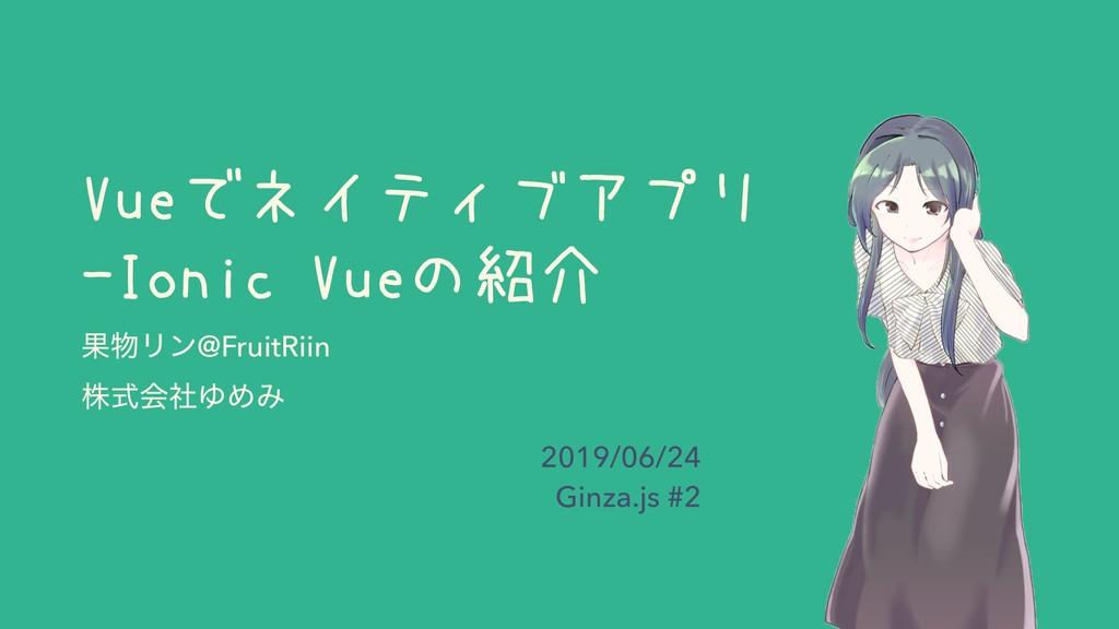 Vueでネイティブアプリ -Ionic Vueの紹介 ՌϦϯ@FruitRiin גࣜձࣾΏ...