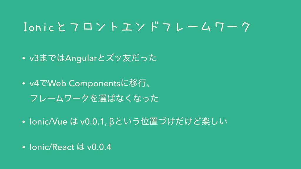 Ionicとフロントエンドフレームワーク • v3·ͰAngularͱζο༑ͩͬͨ • v4...
