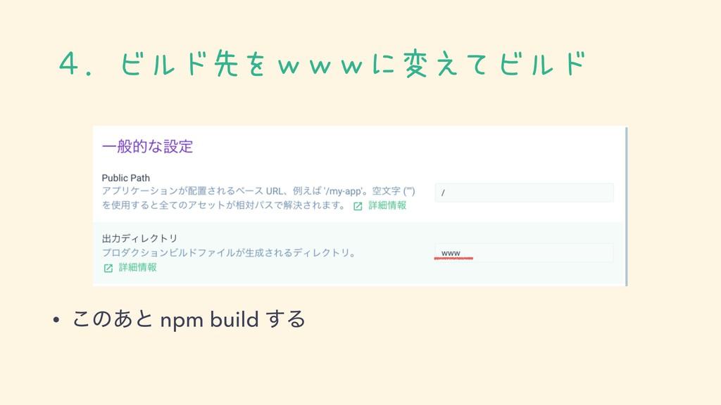 4.ビルド先をwwwに変えてビルド • ͜ͷ͋ͱ npm build ͢Δ