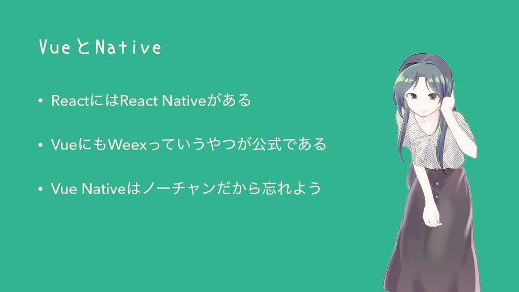VueとNative • ReactʹReact Native͕͋Δ • VueʹWeex...