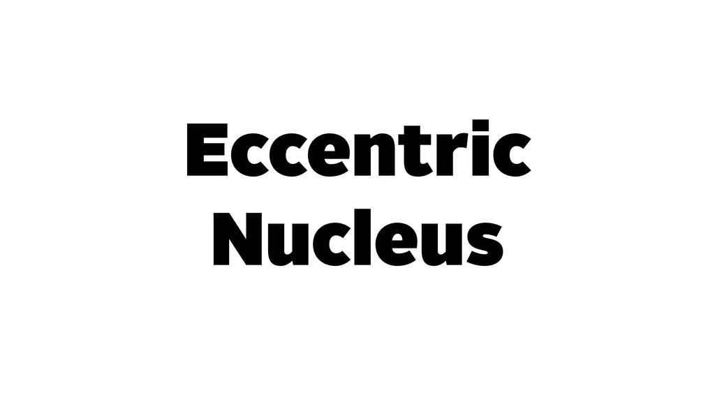 Eccentric Nucleus