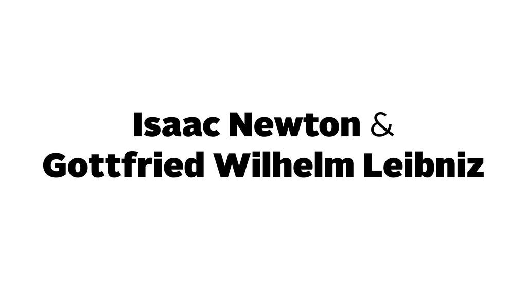 Isaac Newton & Gottfried Wilhelm Leibniz