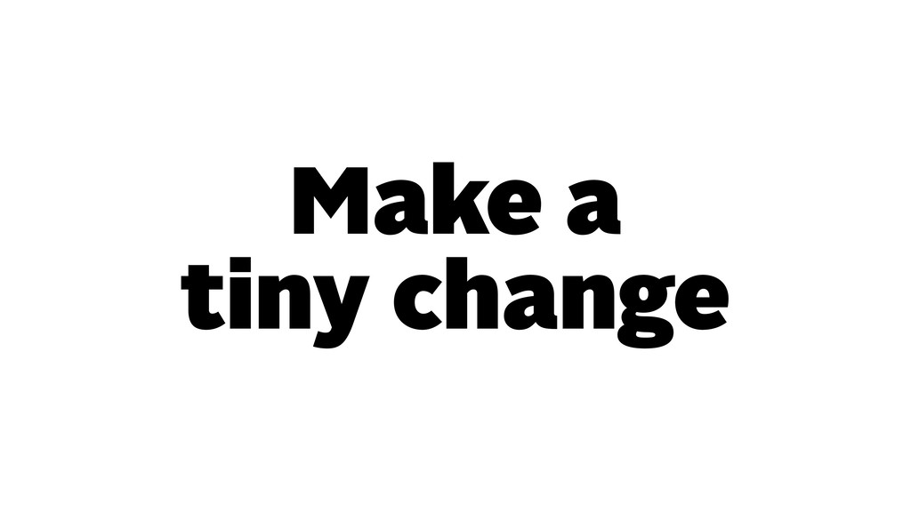Make a tiny change