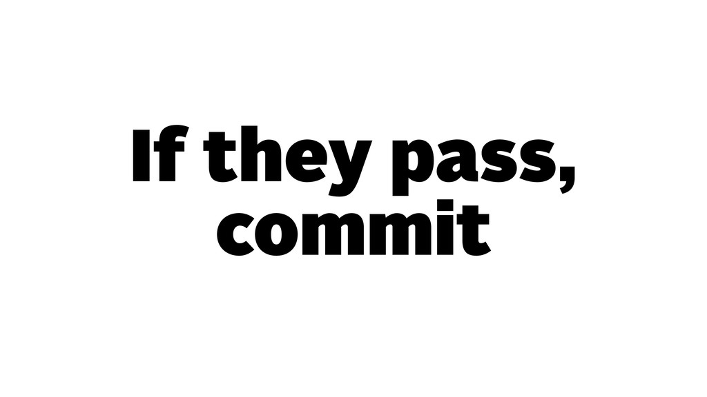 If they pass, commit
