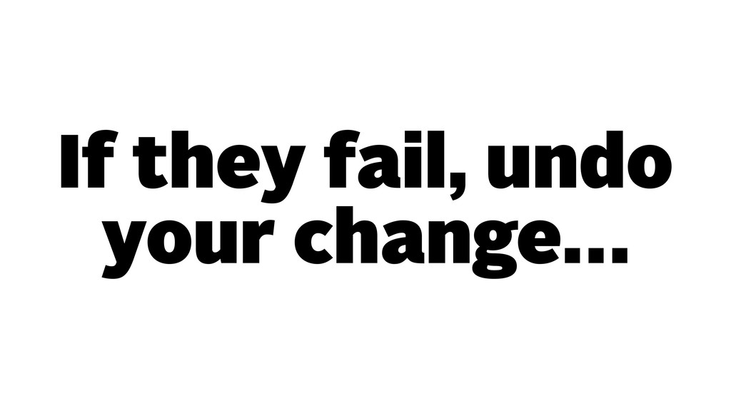 If they fail, undo your change…