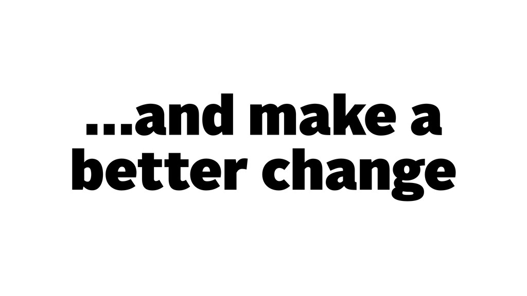 …and make a better change
