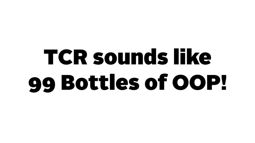 TCR sounds like 99 Bottles of OOP!