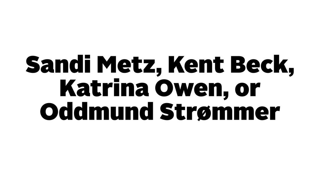 Sandi Metz, Kent Beck, Katrina Owen, or Oddmund...