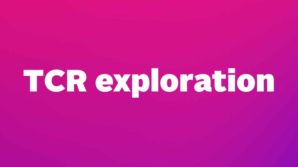 TCR exploration
