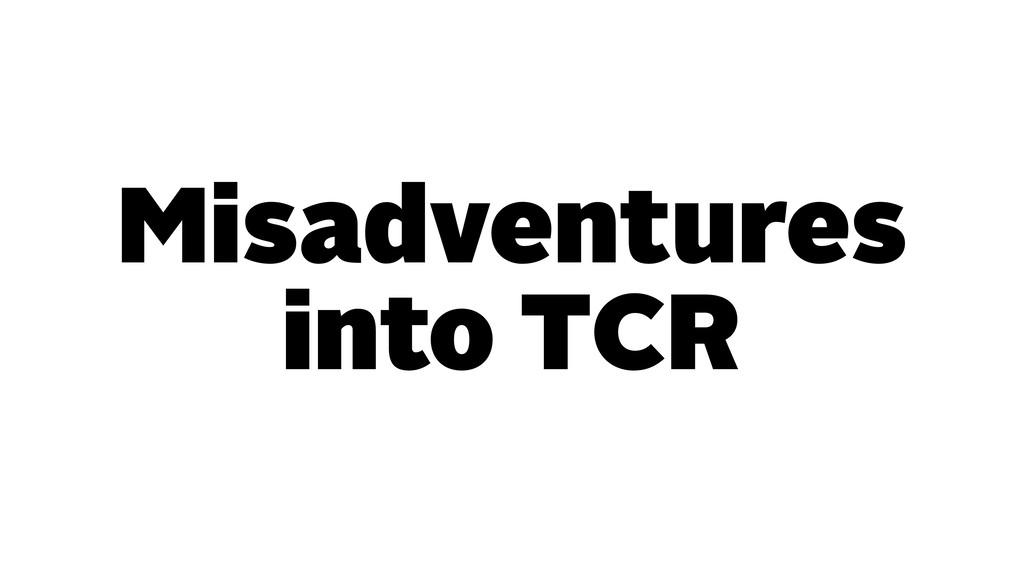 Misadventures into TCR