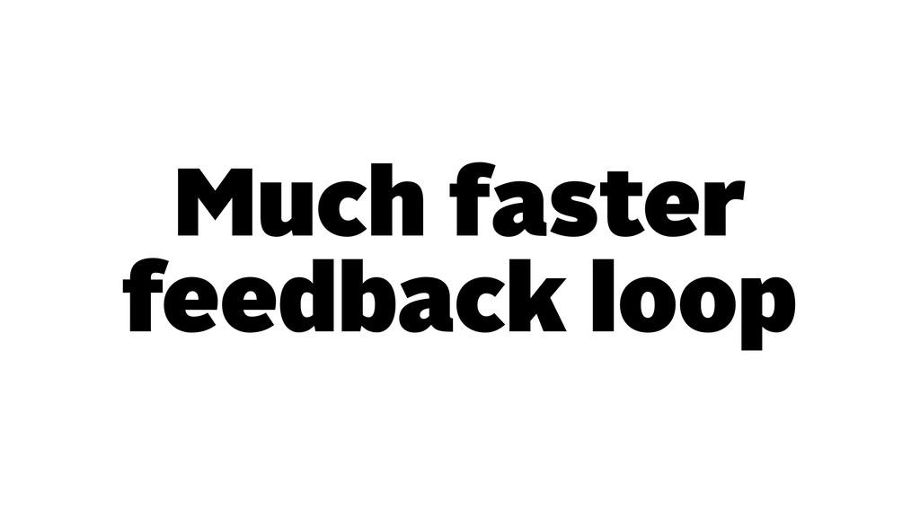 Much faster feedback loop