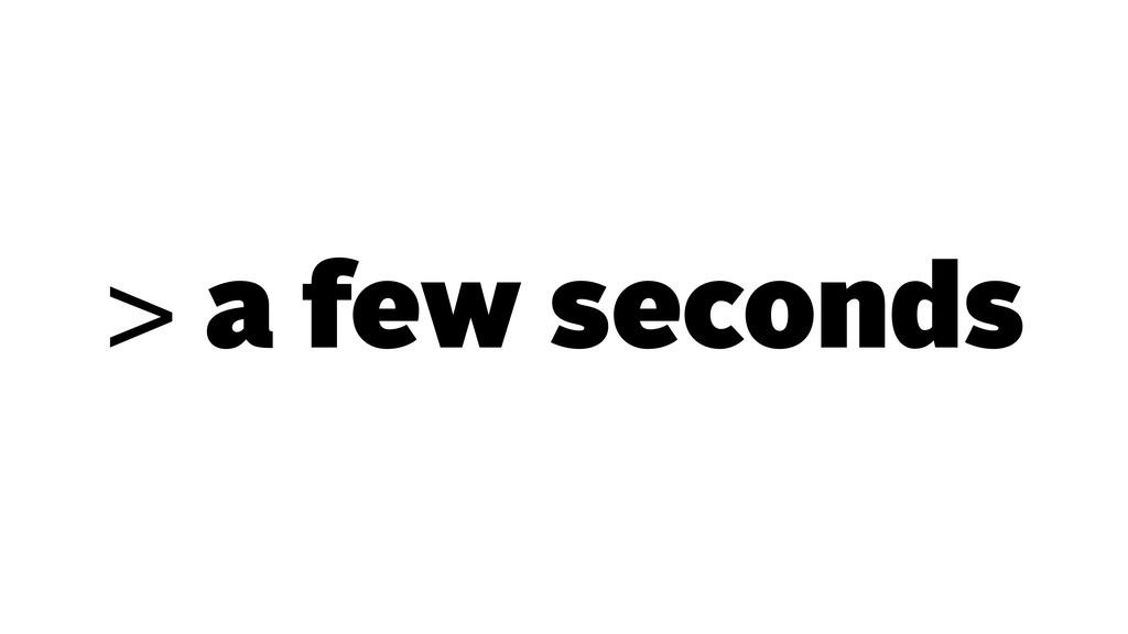 > a few seconds