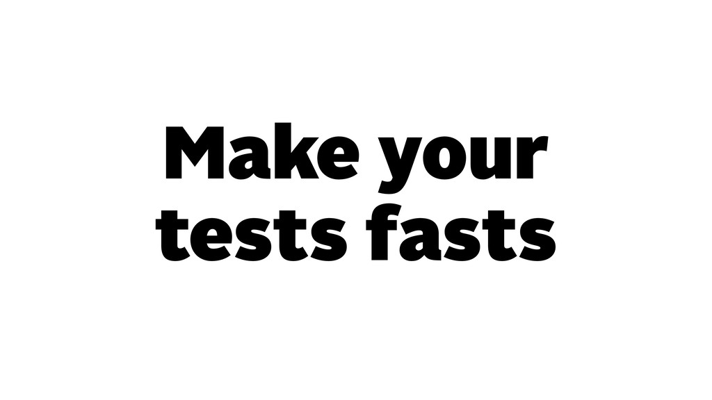 Make your tests fasts