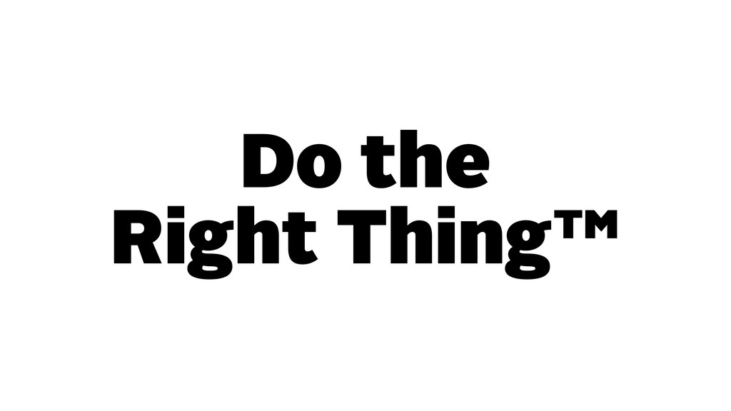 Do the Right Thing™