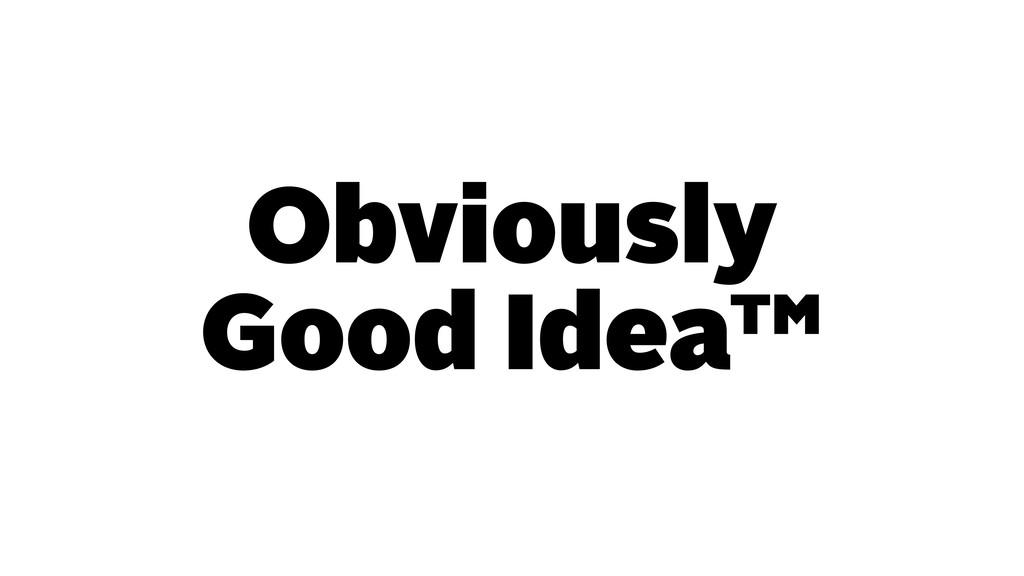 Obviously Good Idea™