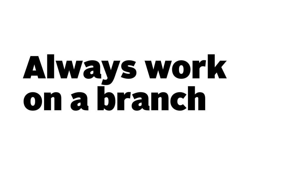 Always work on a branch