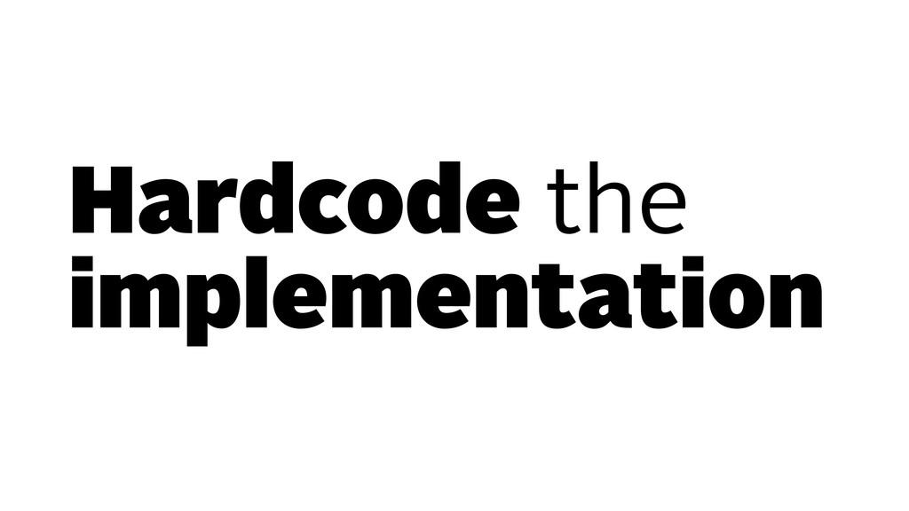 Hardcode the implementation