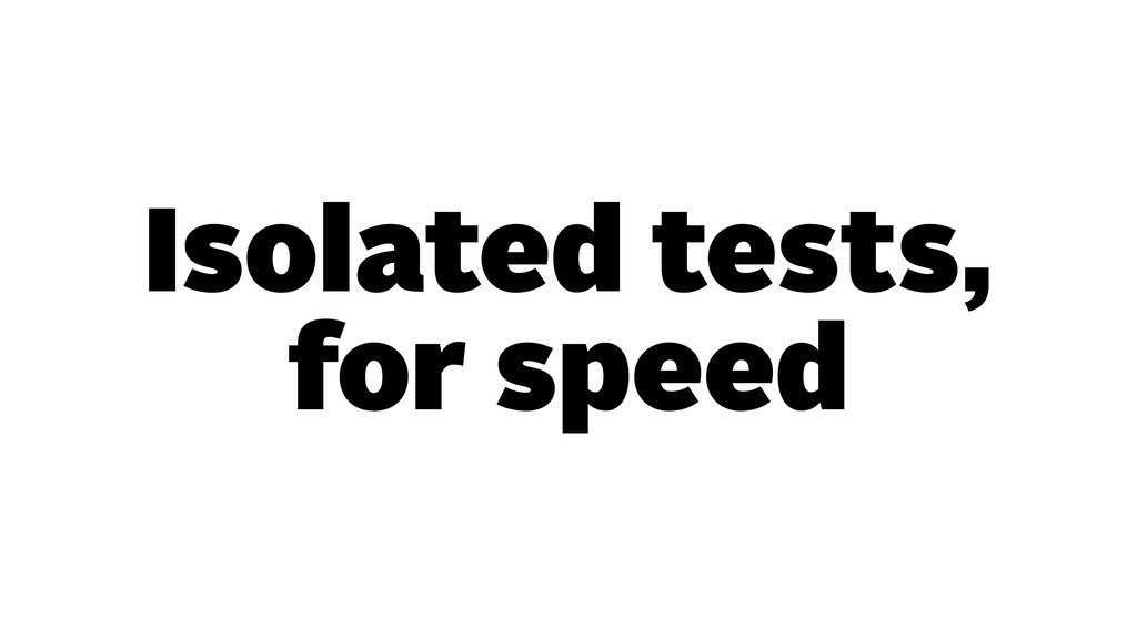 Isolated tests, for speed