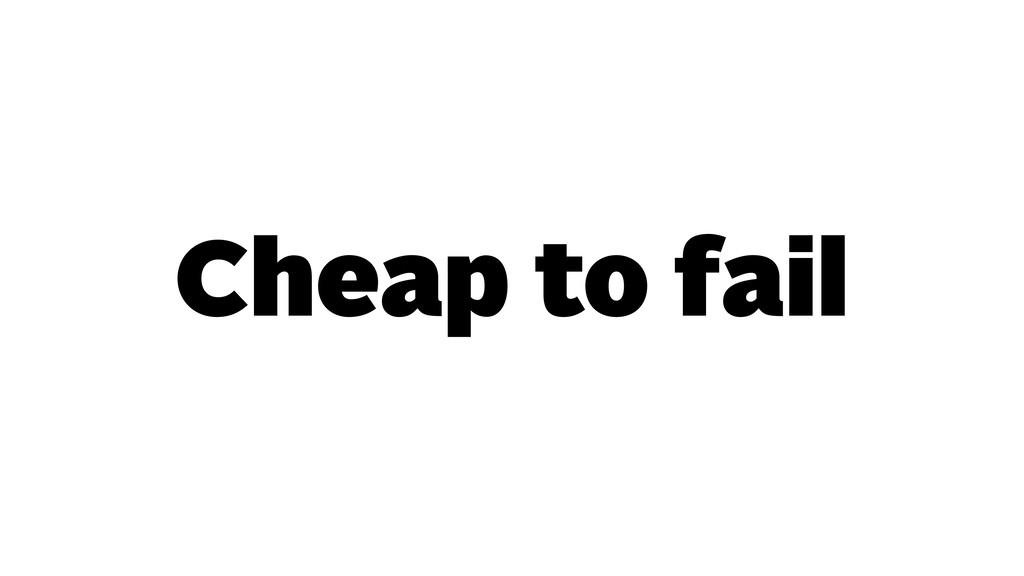 Cheap to fail