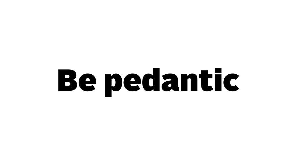 Be pedantic