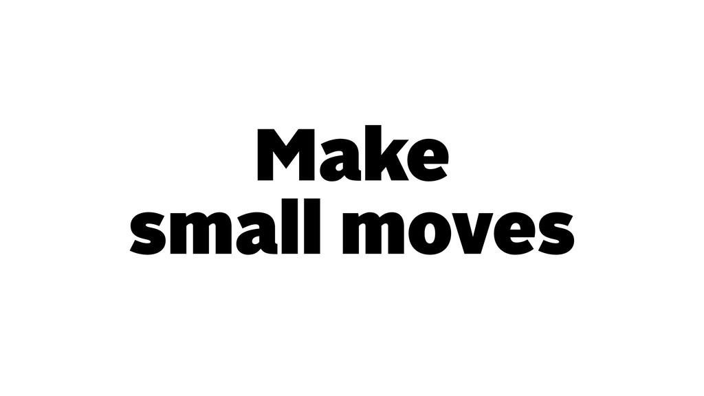 Make small moves