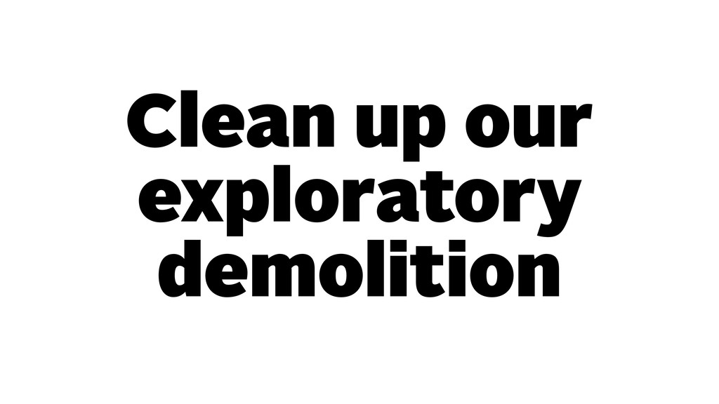 Clean up our exploratory demolition