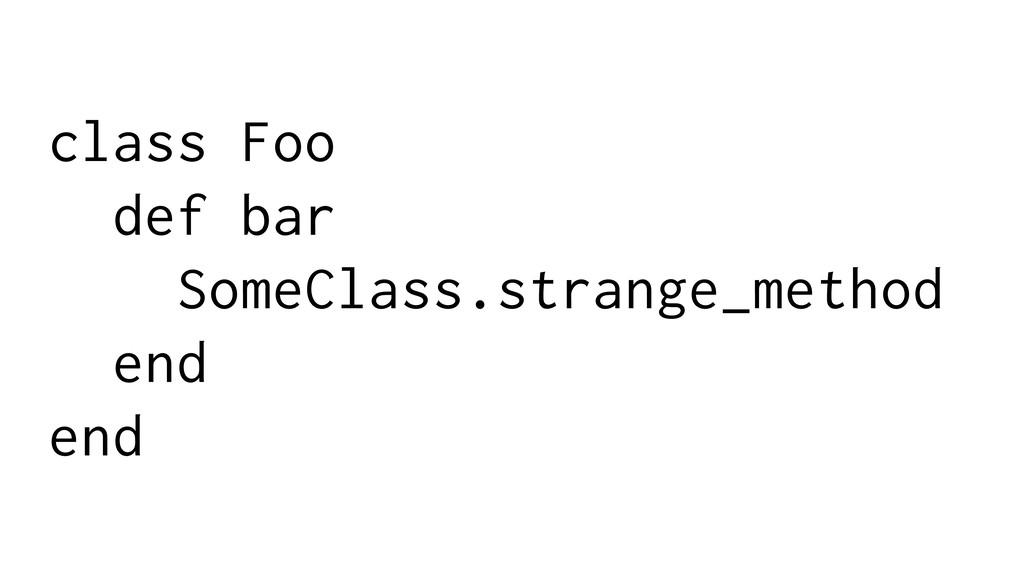 class Foo def bar SomeClass.strange_method end ...