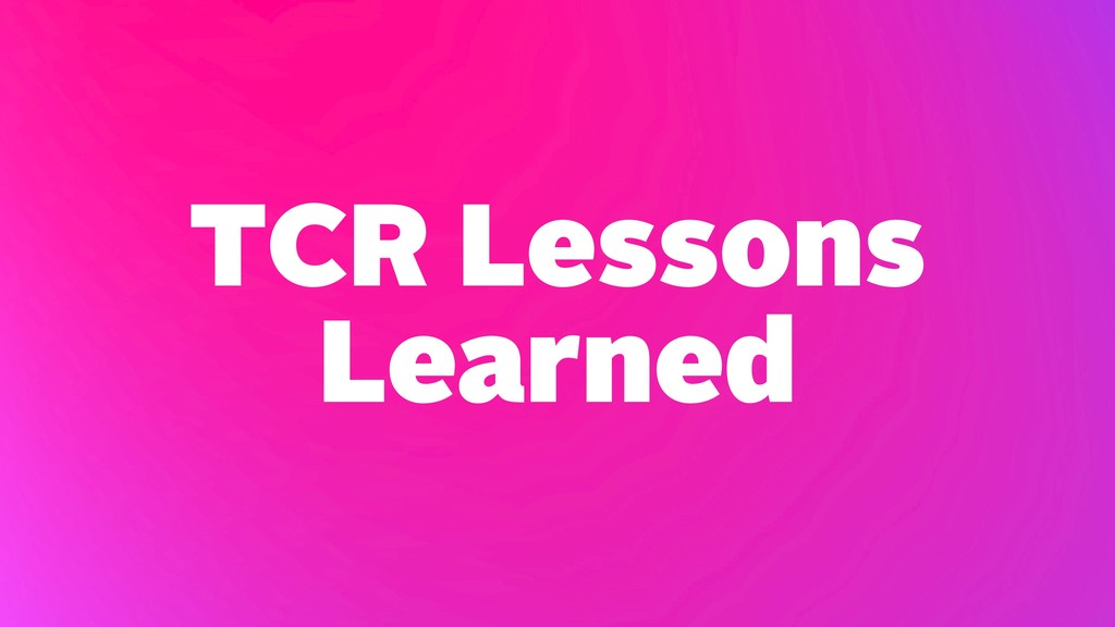 TCR Lessons Learned