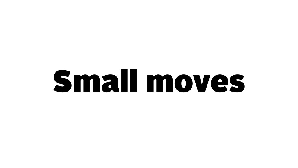 Small moves