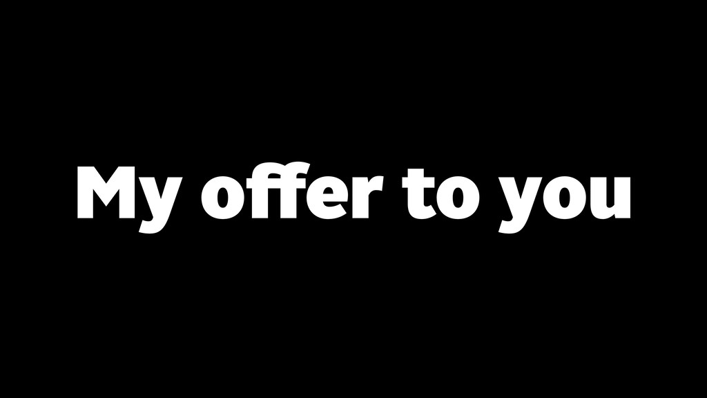 My offer to you