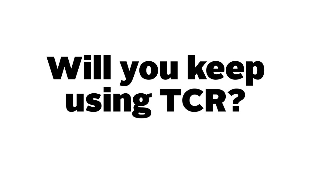 Will you keep using TCR?