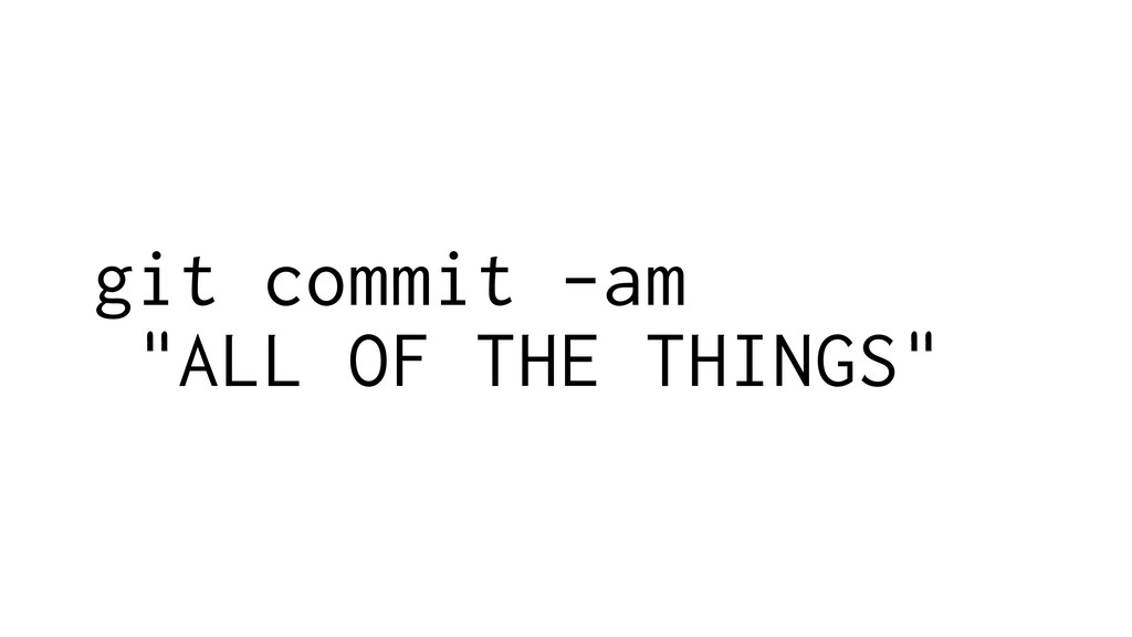 "git commit -am ""ALL OF THE THINGS"""