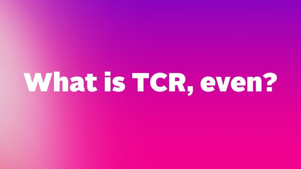 What is TCR, even?
