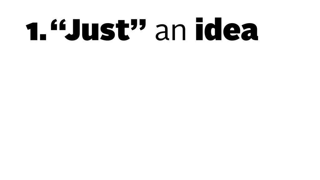 "1.""Just"" an idea"