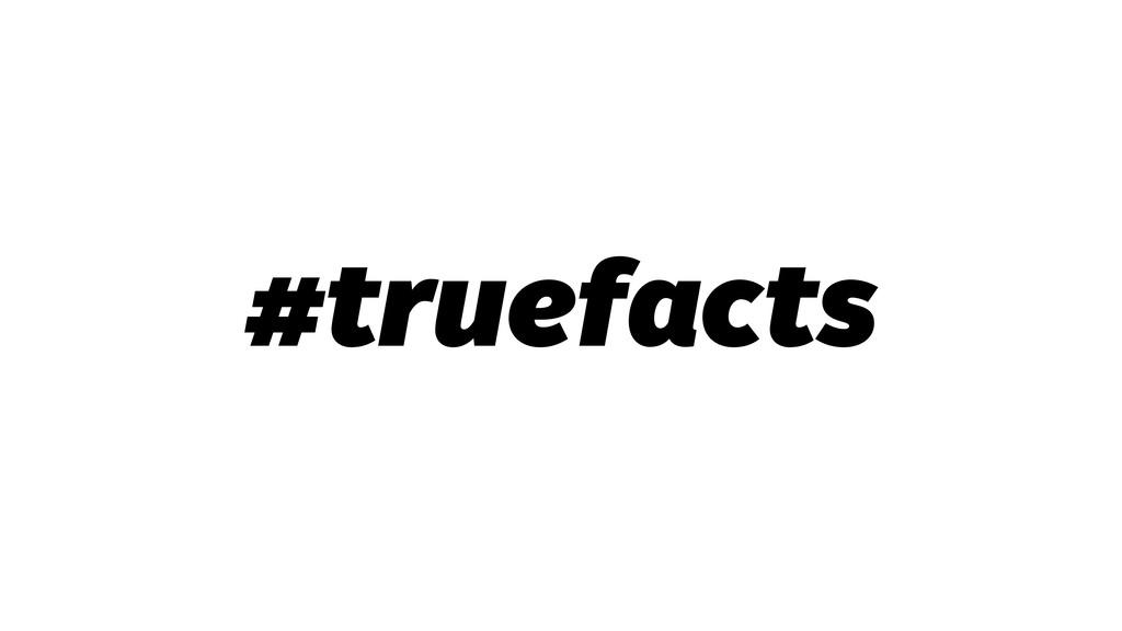 #truefacts