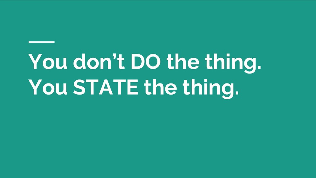 You don't DO the thing. You STATE the thing.