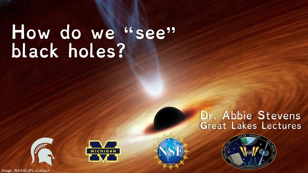 "Image: NASA/JPL-Caltech How do we ""see"" black h..."