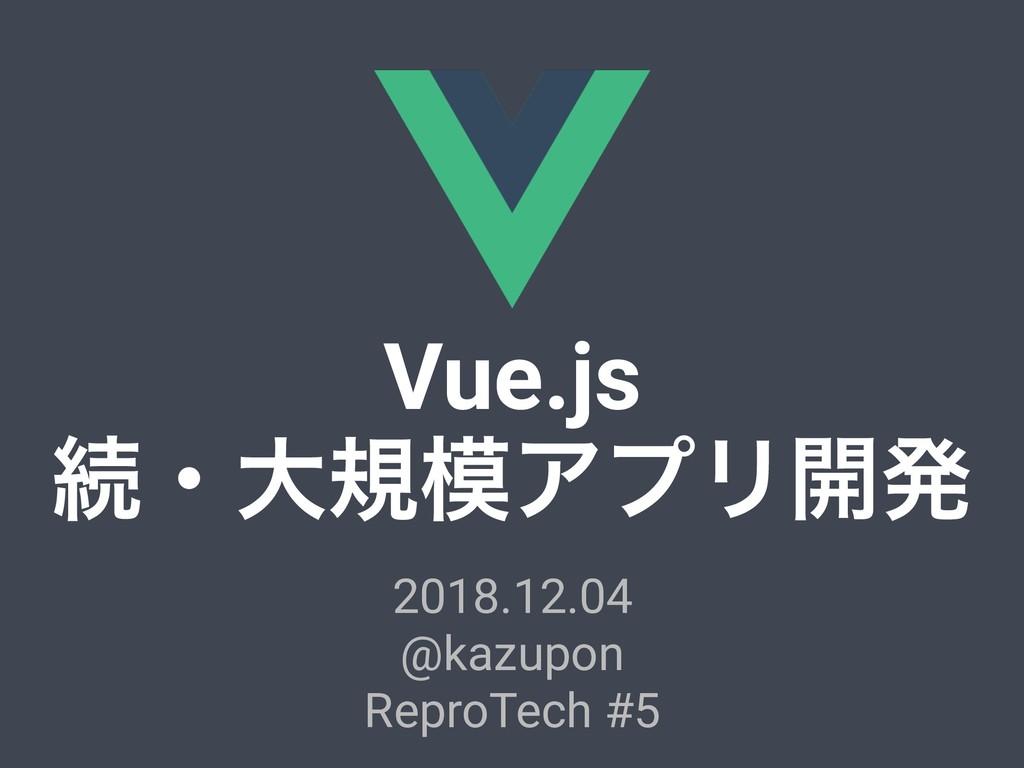 Vue.js ଓɾେنΞϓϦ։ൃ 2018.12.04 @kazupon ReproTech...