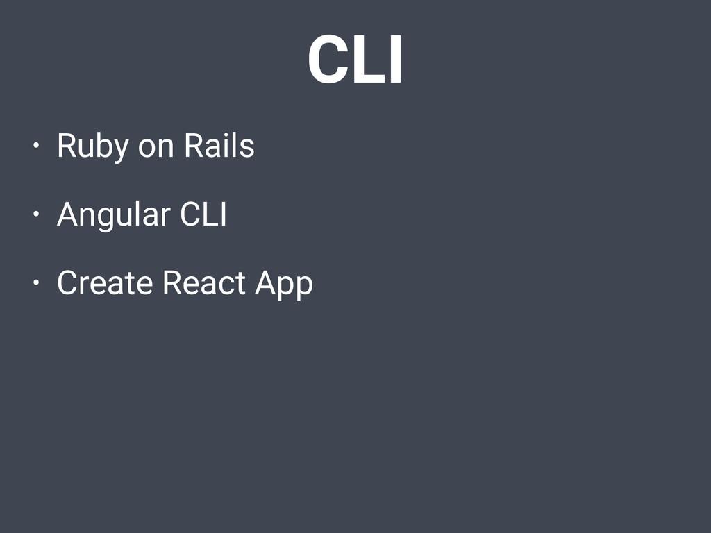 • Ruby on Rails • Angular CLI • Create React Ap...