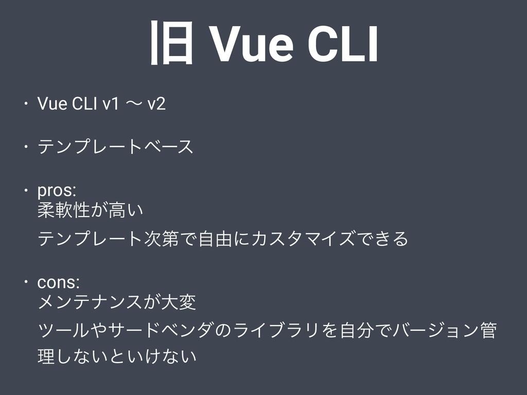 • Vue CLI v1 ʙ v2 • ςϯϓϨʔτϕʔε • pros: ॊೈੑ͕ߴ͍ ...