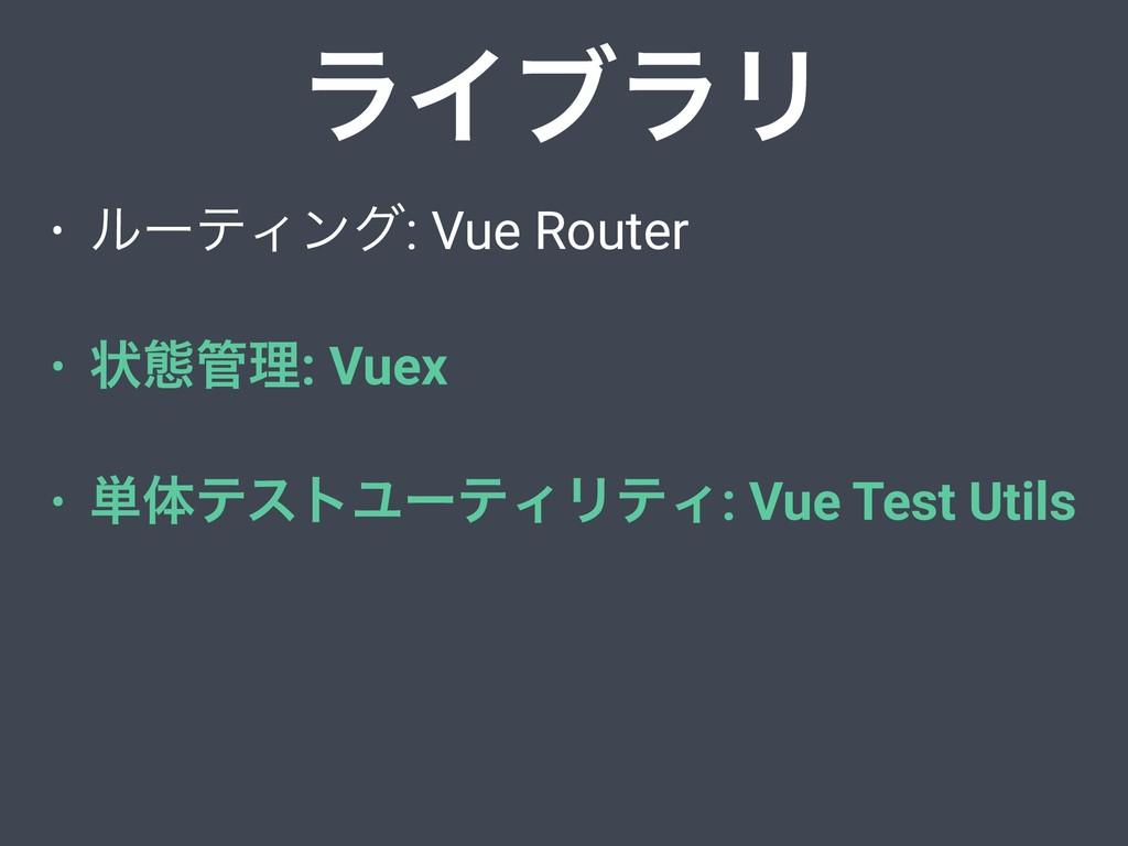 • ϧʔςΟϯά: Vue Router • ঢ়ଶཧ: Vuex • ୯ମςετϢʔςΟϦς...